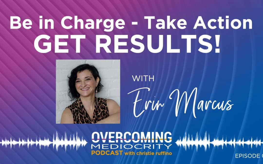 21: Erin Marcus on Be in Charge, Take Action, Get Results