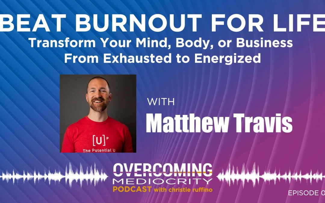 50: Matthew Travis on Beat Burnout for Life – Transform Your Mind, Body, or Business from Exhausted to Energized
